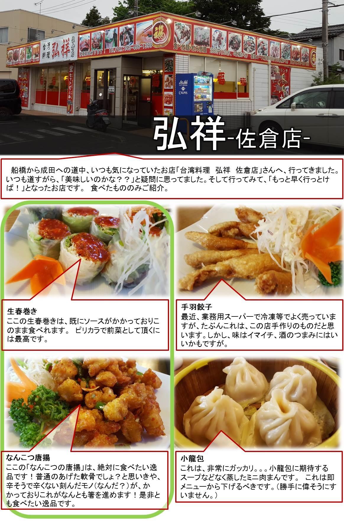 弘祥-佐倉店-   船橋から成田への道中、いつも気になっていたお店「台湾料理 弘祥 佐倉店」さんへ、行ってきました。いつも道すがら、「美味しいのかな??」と疑問に思ってました。そして行ってみて、「もっと早く行っとけば!」となったお店です。 食べたもののみご紹介。生春巻き  ここの生春巻きは、既にソースがかかっておりこのまま食べれます。 ピリカラで前菜として頂くには最高です。手羽餃子  最近、業務用スーパーで冷凍等でよく売っていますが、たぶんこれは、この店手作りのものだと思います。しかし、味はイマイチ、酒のつまみにはいいかもですが。なんこつ唐揚  ここの「なんこつの唐揚」は、絶対に食べたい逸品です!普通のあげた軟骨でしょ?と思いきや、辛そうで辛くない刻んだモノ(なんだ?)が、かかっておりこれがなんとも箸を進めます!是非とも食べたい逸品です。小龍包  これは、非常にガッカリ。。。小龍包に期待するスープなどなく蒸したミニ肉まんです。 これは即メニューから下げるべきです。(勝手に偉そうにすいません。)