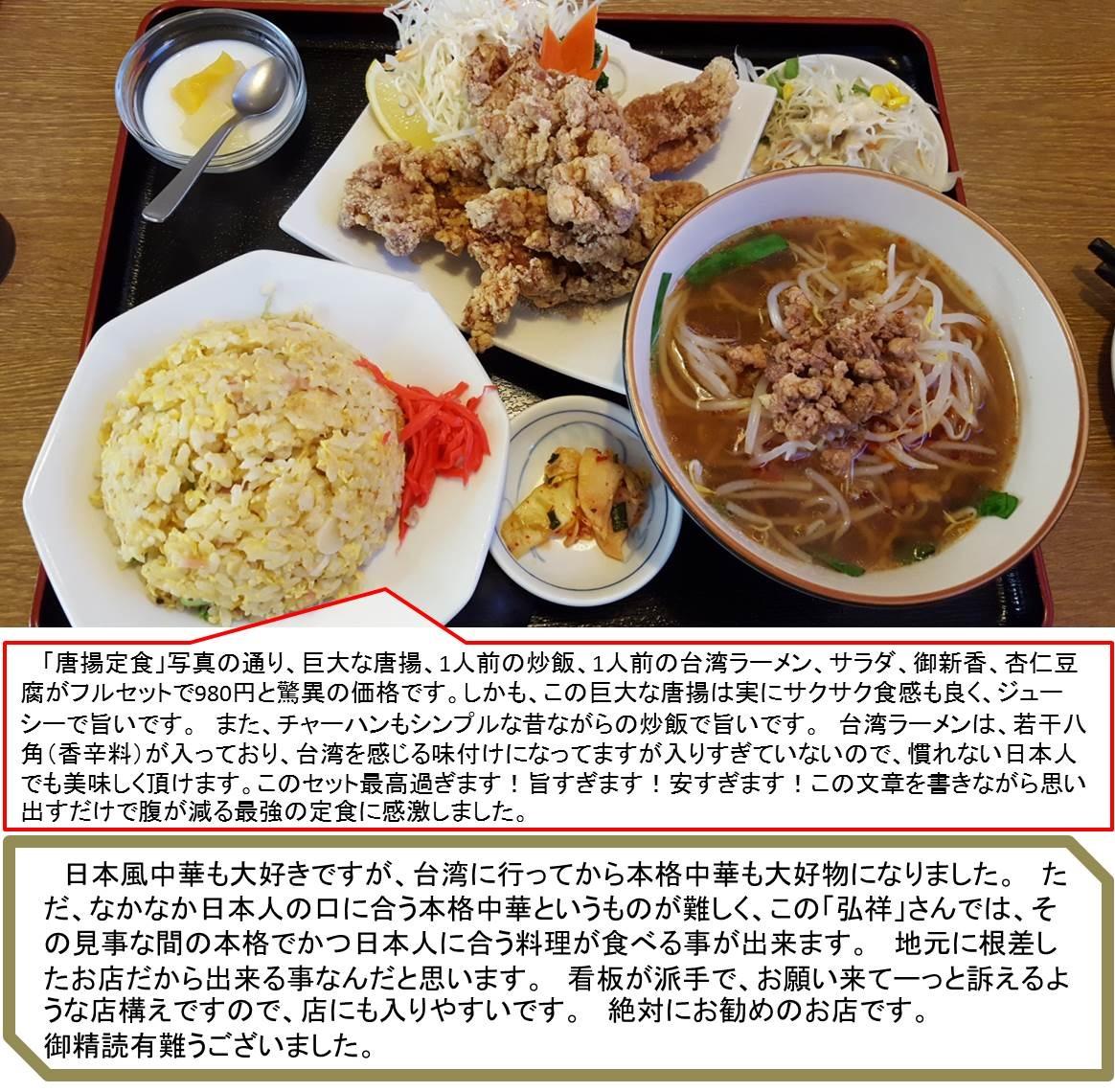 「唐揚定食」写真の通り、巨大な唐揚、1人前の炒飯、1人前の台湾ラーメン、サラダ、御新香、杏仁豆腐がフルセットで980円と驚異の価格です。しかも、この巨大な唐揚は実にサクサク食感も良く、ジューシーで旨いです。 また、チャーハンもシンプルな昔ながらの炒飯で旨いです。 台湾ラーメンは、若干八角(香辛料)が入っており、台湾を感じる味付けになってますが入りすぎていないので、慣れない日本人でも美味しく頂けます。このセット最高過ぎます!旨すぎます!安すぎます!この文章を書きながら思い出すだけで腹が減る最強の定食に感激しました。   日本風中華も大好きですが、台湾に行ってから本格中華も大好物になりました。 ただ、なかなか日本人の口に合う本格中華というものが難しく、この「弘祥」さんでは、その見事な間の本格でかつ日本人に合う料理が食べる事が出来ます。 地元に根差したお店だから出来る事なんだと思います。 看板が派手で、お願い来てーっと訴えるような店構えですので、店にも入りやすいです。 絶対にお勧めのお店です。  御精読有難うございました。