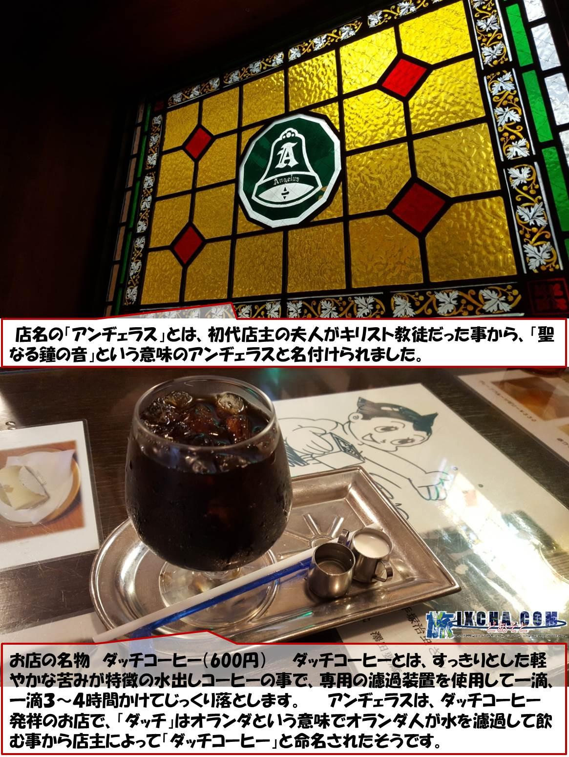 店名の「アンヂェラス」とは、初代店主の夫人がキリスト教徒だった事から、「聖なる鐘の音」という意味のアンヂェラスと名付けられました。 お店の名物 ダッチコーヒー(600円)  ダッチコーヒーとは、すっきりとした軽やかな苦みが特徴の水出しコーヒーの事で、専用の濾過装置を使用して一滴、一滴3~4時間かけてじっくり落とします。  アンヂェラスは、ダッチコーヒー発祥のお店で、「ダッチ」はオランダという意味でオランダ人が水を濾過して飲む事から店主によって「ダッチコーヒー」と命名されたそうです。