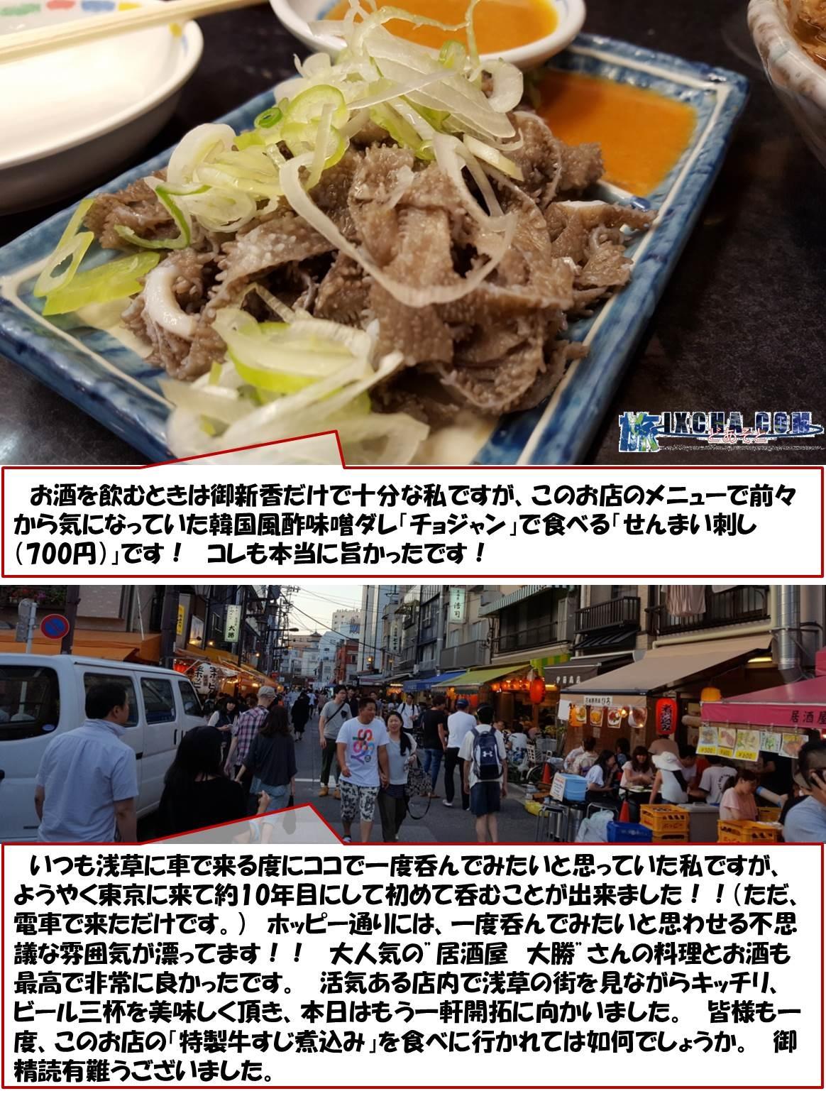 """お酒を飲むときは御新香だけで十分な私ですが、このお店のメニューで前々から気になっていた韓国風酢味噌ダレ「チョジャン」で食べる「せんまい刺し(700円)」です! コレも旨かったです! いつも浅草に車で来る度にココで一度呑んでみたいと思っていた私ですが、ようやく東京に来て約10年目にして初めて呑むことが出来ました!!(ただ、電車で来ただけです。) ホッピー通りには、一度呑んでみたいと思わせる不思議な雰囲気が漂ってます!! 大人気の""""居酒屋 大勝""""さんの料理とお酒も最高で非常に良かったです。 活気ある店内で浅草の街を見ながらキッチリビール三杯を美味しく頂き、本日はもう一軒開拓に向かいました。 皆様も一度、このお店の「特製牛すじ煮込み」を食べに行かれては如何でしょうか。 御精読有難うございました。"""