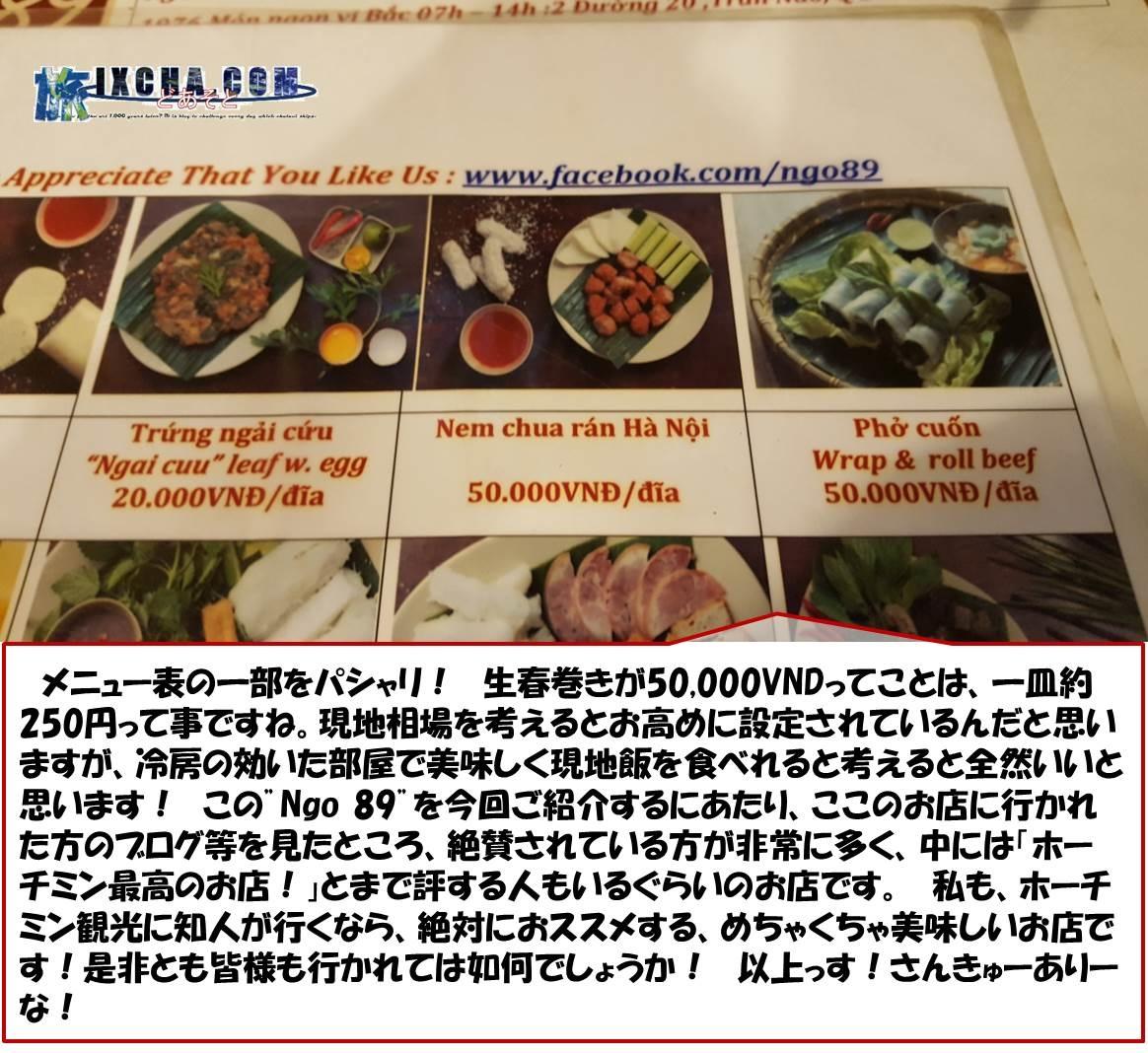 """メニュー表の一部をパシャリ! 生春巻きが50,000VNDってことは、一皿約250円って事ですね。現地相場を考えるとお高めに設定されているんだと思いますが、冷房の効いた部屋で美味しく現地飯を食べれると考えると全然いいと思います! この""""Ngo 89""""を今回ご紹介するにあたり、ここのお店に行かれた方のブログ等を見たところ、絶賛されている方が非常に多く、中には「ホーチミン最高のお店!」とまで評する人もいるぐらいのお店です。 私も、ホーチミン観光に知人が行くなら、絶対におススメする、めちゃくちゃ美味しいお店です!是非とも皆様も行かれては如何でしょうか! 以上っす!さんきゅーありーな!"""